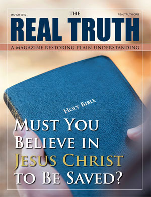 Image for Real Truth March 2012 – Must You Believe in Jesus Christ to Be Saved?