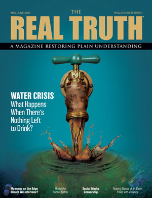 Image for Real Truth May-June 2021 – Water Crisis: What Happens When There's Nothing Left to Drink?