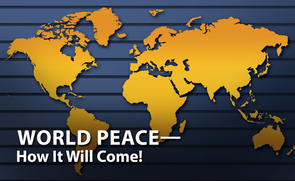 World Peace—How It Will Come!