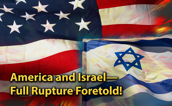 America and Israel—Full Rupture Foretold!